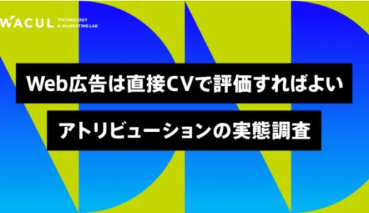 Web広告は直接CVで評価すればよい:アトリビューションの実態調査【WACUL調査】
