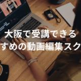 大阪で受講できる動画編集・映像制作スクールおすすめ5選