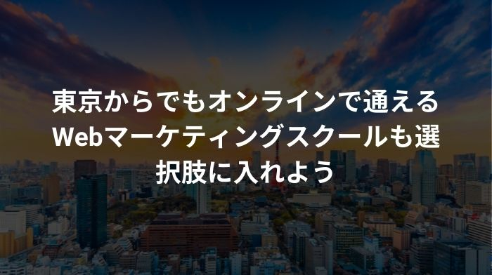 東京からでもオンラインで通えるWebマーケティングスクールも選択肢に入れよう