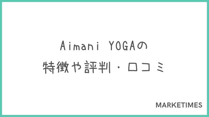 Aimani YOGA(アイマニヨガ)の評判・口コミ!特徴やメリット・デメリットを解説